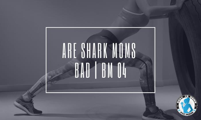 Are Shark Moms Bad | BM 04
