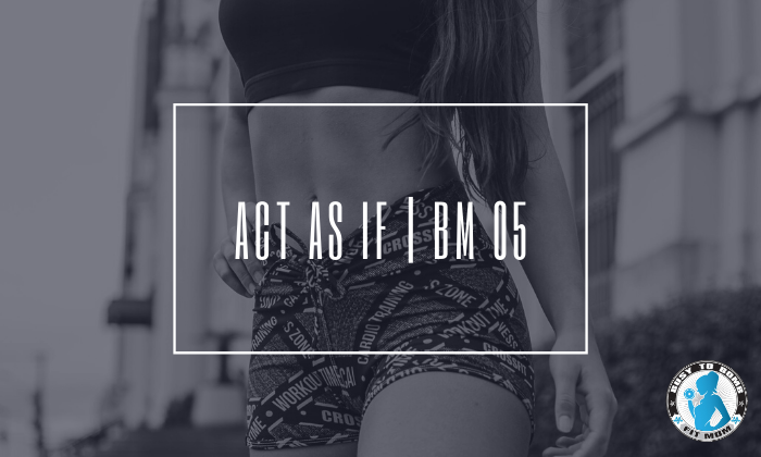 Act As If | BM 05