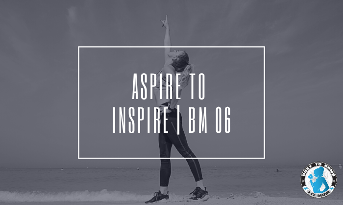 Aspire to Inspire| BM 06