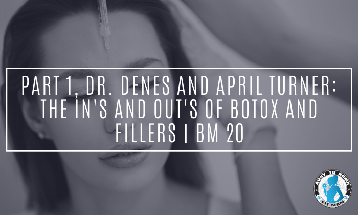 Part 1, Dr. Denes and April Turner: The In's and Out's of Botox and Fillers | BM 20