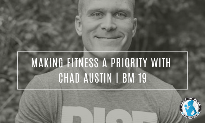 Making Fitness A Priority with Chad Austin | BM 19