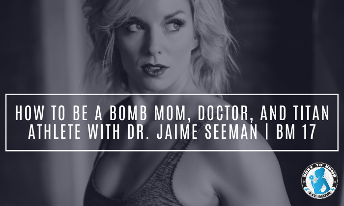 How To Be a Bomb Mom, Doctor, and Titan Athlete with Dr. Jaime Seeman | BM 17