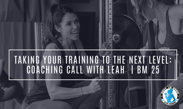 Taking Your Training To The Next Level: Coaching call With Leah | BM 25