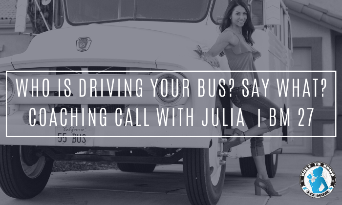Who is driving your bus? Say what? Coaching Call with Julia | BM 27