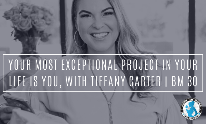 Your Most Exceptional Project In Your Life is YOU, with Tiffany Carter | BM 30