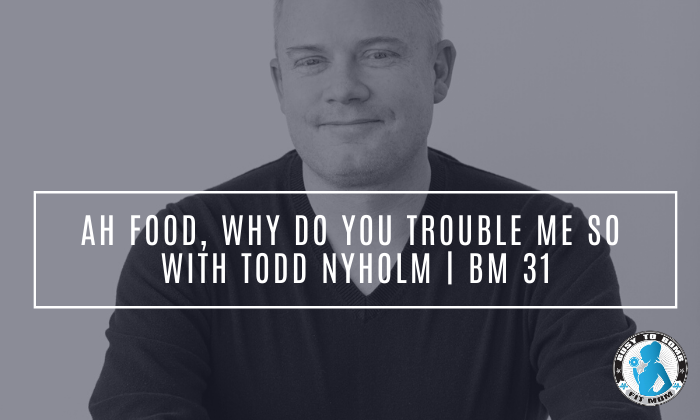 Ah Food, Why Do You Trouble Me So with Todd Nyholm | BM 31