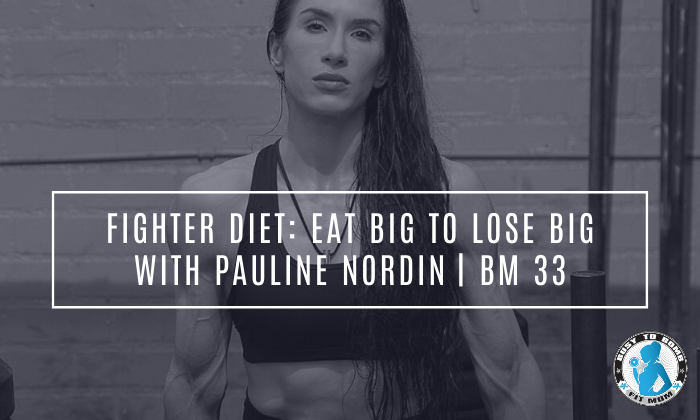 Fighter Diet: Eat Big To Lose Big with Pauline Nordin | BM 33