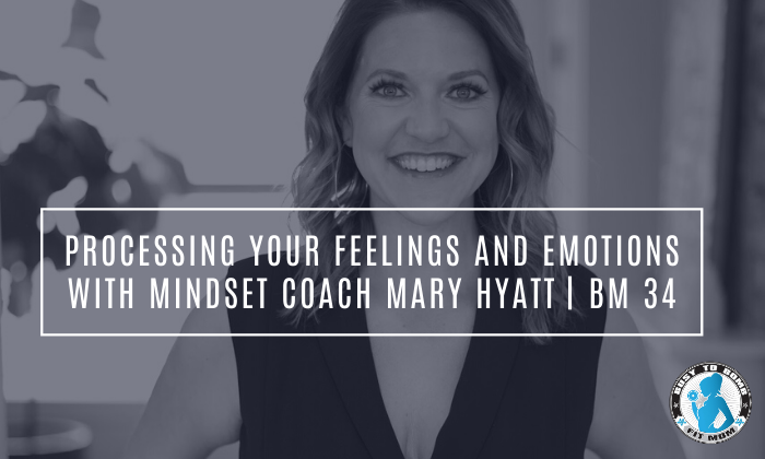 Processing Your Feelings and Emotions with Mindset Coach Mary Hyatt | BM 34