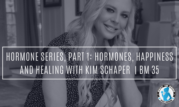Hormone Series, Part 1: Hormones, Happiness and Healing with Kim Schaper | BM 35