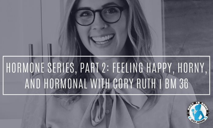 Feeling Happy, Horney, and Hormonal with Cory Ruth