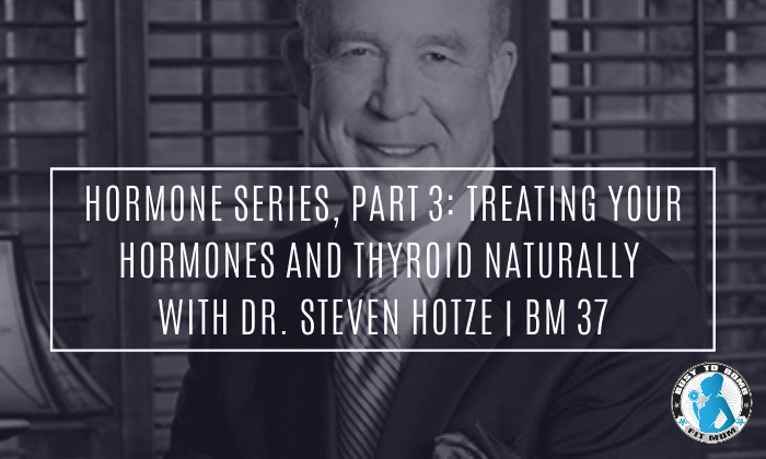 Hormone Series, Part 3: Treating Your Hormones and Thyroid Naturally with Dr. Steven Hotze | BM 37