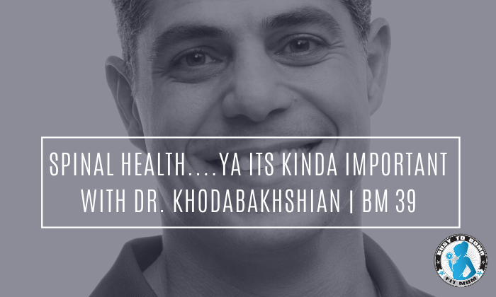 Spinal Health....Ya its kinda important with Dr. Khodabakhshian | BM 39