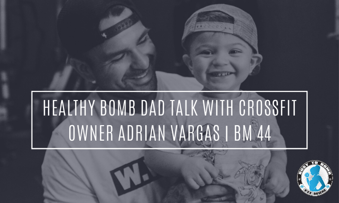 Healthy Bomb Dad Talk with CrossFit Owner Adrian Vargas | BM 44
