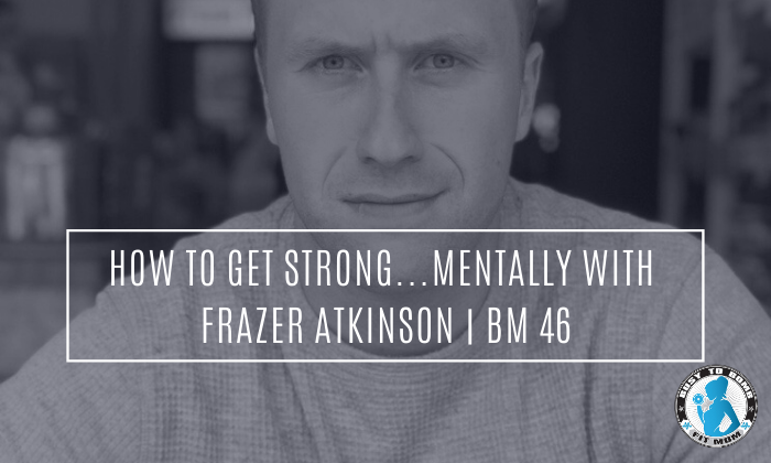 How To Get Strong...Mentally with Frazer Atkinson | BM 46